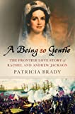 A Being So Gentle: The Frontier Love Story of Rachel and Andrew Jackson