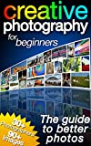Creative Photography for Beginners: The Guide to Better Photos