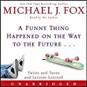 A Funny Thing Happened on the Way to the Future: Twists and Turns and Lessons Learned (       UNABRIDGED) by Michael J. Fox Narrated by Michael J. Fox