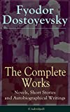 The Complete Works of Fyodor Dostoyevsky: Novels, Short Stories, Memoirs and Letters (Unabridged): The Entire Opus of the Great Russian Novelist, Journalist ... from Underground, The Brothers Karamazov...