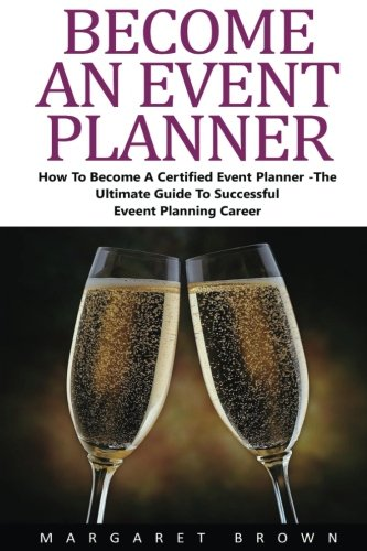 Become An Event Planner: How To Become A Certified Event Planner - The Ultimate Guide To Successful Event Planning Career! (Event Planning, Event Planning Career, Wedding Planning)