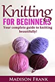 Knitting For Beginners: The Complete Step-By-Step Guide and Techniques for Learning How to Knit