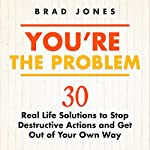You're the Problem: 30 Real Life Solutions to Stop Destructive Actions and Get Out of Your Own Way | Brad Jones