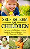 Self Esteem For Children: Parenting and Child Development Guide on How to Eliminate Low Self-Esteem in Children