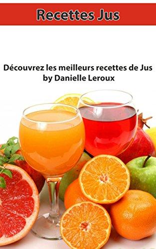 Recettes Jus: Découvrez Les Meilleurs Recettes De Jus (Jus, Recettes Jus, Recettes Maisons) (French Edition)