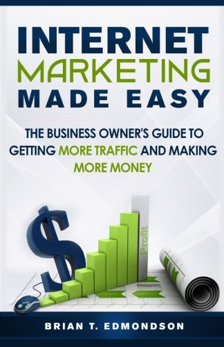 Internet Marketing Made Easy: The Business Owner's Guide to Getting More Traffic and Making More Money! (Volume 1)