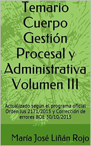 TEMARIO CUERPO GESTIÓN PROCESAL Y ADMINISTRATIVA Volumen III: Actualizado según el programa oficial Orden Jus 2171/2015 y Corrección de errores BOE 30/10/2015