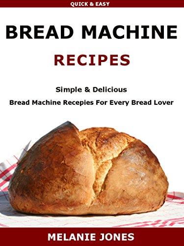 BREAD MACHINE RECIPES: Simple & Delicious Bread Machine Recipes For Every Bread Love by Melanie Jones