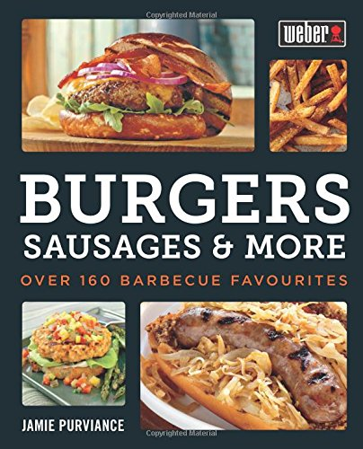 Weber's Burgers, Sausages & More: Over 160 Barbecue Favourites by Jamie Purviance