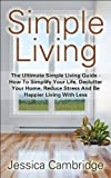 Simple Living: The Ultimate Simple Living Guide - How To Simplify Your Life, Declutter Your Home, Reduce Stress And Be Happier Living With Less (How To ... Stress, Living Simple) (English Edition)