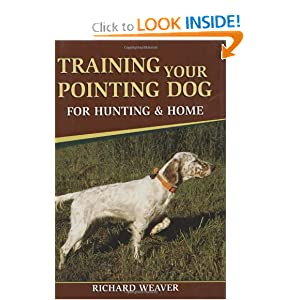 Training Your Pointing Dog for Hunting and Home Richard Weaver