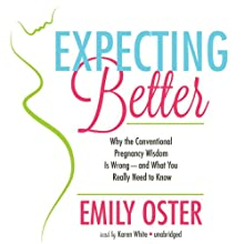 Expecting Better: Why Conventional Pregnancy Wisdom Is Wrong - and What You Really Need to Know (       UNABRIDGED) by Emily Oster Narrated by Karen White