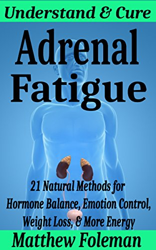 ENERGY: Adrenal Fatigue: Understand & Cure  - 21 Natural Methods for Hormone Balance, Emotion Control, Weight...