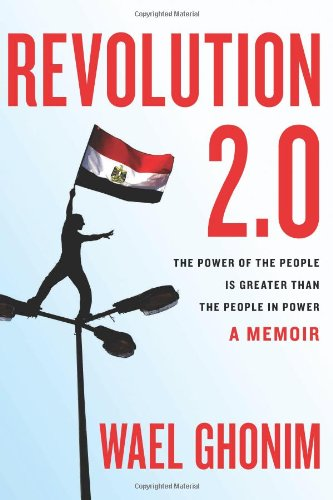Revolution 2.0: The Power of the People Is Greater Than the People in Power: A Memoir, Wael Ghonim