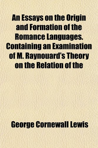 An Essays on the Origin and Formation of the Romance Languages. Containing an Examination of M. Raynouard's Theory on the Relation of the