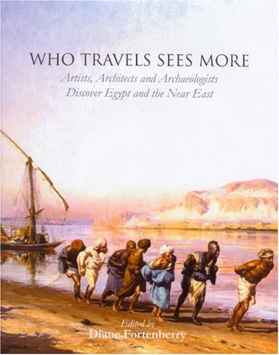 Who Travels See More: Artist, Architects and Archaeologist Discover Egypt and the Near East