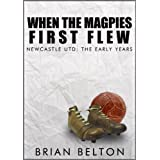 When The Magpies First Flew: The Early Years Of Newcastle FCby Brian Belton