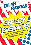 img - for Greedy Bastards: How We Can Stop Corporate Communists, Banksters, and Other Vampires from Sucking America Dry 1st (first) Edition by Ratigan, Dylan [2012] book / textbook / text book