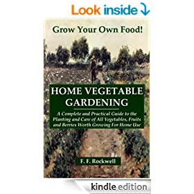 HOME VEGETABLE GARDENING: A Complete And Practical Guide To The Planting And Care Of All Vegetables...Worth Growing For Home Use (Illustrated)