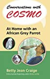 Betty Jean Craige Conversations with Cosmo: At Home with an African Grey Parrot