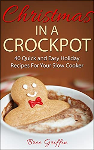 Christmas in a Crockpot: 40 Quick and Easy Holiday Recipes For Your Slow Cooker