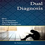 Dual Diagnosis: How to Overcome the Challenges of Dual Diagnosis | Patricia Carlisle