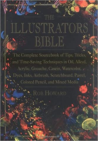 The Illustrator's Bible: The Complete Sourcebook of Tips, Tricks and Time-Saving Techniques in Oil, Alkyd, Acrylic, Gouache, Casein, Watercolor, Dyes, ... Pastel, Colored Pencil and Mixed Media