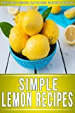 Lemon Recipes: 30+ Amazing Recipes Using Natures Super Citrus (The Simple Recipe Series)