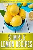 Lemon Recipes: 30+ Amazing Recipes Using Natures Super Citrus (The Simple Recipe Series)