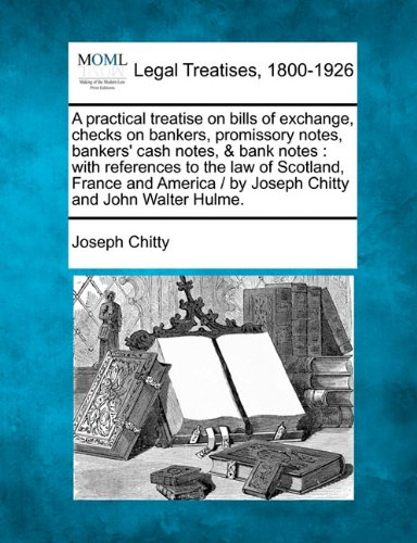 A practical treatise on bills of exchange, checks on bankers, promissory notes, bankers' cash notes, & bank notes: with references to the law of ... /  by Joseph Chitty and John Walter Hulme.