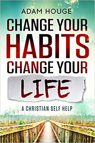Change Your Habits Change Your Life: A Christian Self Help