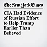 CIA Had Evidence of Russian Effort to Help Trump Earlier Than Believed | Eric Lichtblau