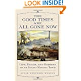 The Good Times Are All Gone Now: Life, Death, and Rebirth in an Idaho Mining Town by Julie Whitesel Weston