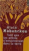 Tant que les arbres s'enracineront dans la terre : Et autres po�mes par Mabanckou