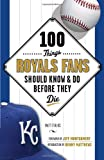 100 Things Royals Fans Should Know & Do Before They Die (100 Things...Fans Should Know)