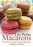 Les Petits Macarons: Colorful French Cookie Recipes to Make at Home!