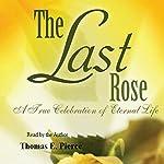 The Last Rose: A True Celebration of Eternal Life | Thomas E. Pierce