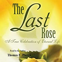 The Last Rose: A True Celebration of Eternal Life (       UNABRIDGED) by Thomas E. Pierce Narrated by Thomas E. Pierce