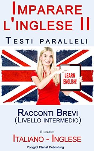 Imparare l'inglese II Testi paralleli Bilingue Racconti Brevi Livello intermedio Italiano Inglese PDF