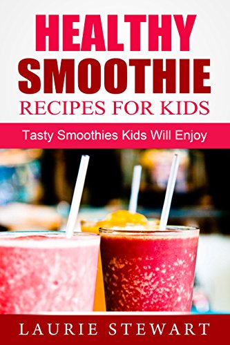 Healthy Smoothie Recipes For Kids: Tasty Smoothies Kids Will Enjoy by Kelly Jones