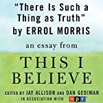 There Is Such a Thing as Truth: A 'This I Believe' Essay | Errol Morris