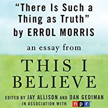 There Is Such a Thing as Truth: A 'This I Believe' Essay Audiobook by Errol Morris
