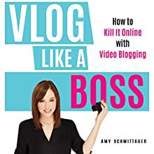 Vlog Like a Boss: How to Kill It Online with Video Blogging Audiobook by Amy Schmittauer Narrated by Amy Schmittauer