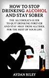 How to Stop Drinking Alcohol and Stay Sober: The Alcoholics Guide to Quit Drinking Forever and Stay Away From Alcohol for the Rest of Your Life (How to ... sober, alcoholism, alcohol addiction)