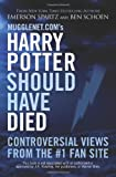 Mugglenet.coms Harry Potter Should Have Died: Controversial Views from the #1 Fan Site