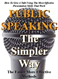 Public Speaking The Simpler Way: The easier more effective methods (How to give a talk using the most effective presentation skills that work)
