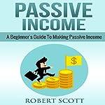 Passive Income: A Beginner's Guide to Making Passive Income | Robert Scott