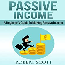 Passive Income: A Beginner's Guide to Making Passive Income Audiobook by Robert Scott Narrated by Brian Ackley
