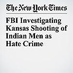 FBI Investigating Kansas Shooting of Indian Men as Hate Crime   Liam Stack