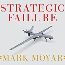 Strategic Failure: How President Obama's Drone Warfare, Defense Cuts, and Military Amateurism Have Imperiled America (       UNABRIDGED) by Mark Moyar Narrated by Peter Berkrot